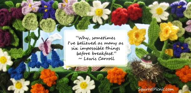 """""""Why, sometimes I've believed as many as six impossible things before breakfast.""""  - Lewis Carroll"""
