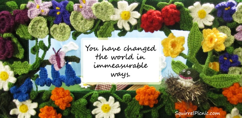 You have changed the world in immeasurable ways